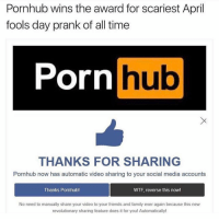 😳 https://t.co/hxYD3XlZFE: Pornhub wins the award for scariest April  fools day prank of all time  Porn  hub  THANKS FOR SHARING  Pornhub now has automatic video sharing to your social media accounts  Thanks Pornhubl  WTF, reverse this now!  No need to manually share your video to your friends and family ever again because this new  revolutionary sharing feature does it for you! Automatically! 😳 https://t.co/hxYD3XlZFE