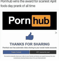 Time Porn: Pornhub wins the award for scariest April  fools day prank of all time  Porn  hub  THANKS FOR SHARING  Pornhub now has automatic video sharing to your social media accounts  Thanks Pornhubl  WTF, reverse this nowl  No need to manually share your video to your friends and family ever again because this new  revolutionary sharing feature does it for youl Automatically!