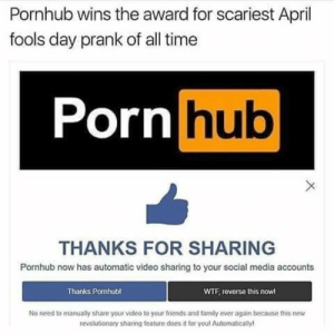 DV6: Pornhub wins the award for scariest April  fools day prank of all time  Porn hub  THANKS FOR SHARING  Pornhub now has automatic video sharing to your social media accounts  Thanks Pornhub  WTF, reverse this now  No need to manually share your video to your friends and family ever again because this nevw  revolutionary sharing feature does it for youl Automatically DV6