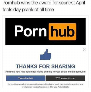 LL: Pornhub wins the award for scariest April  fools day prank of all time  Porn hub  THANKS FOR SHARING  Pornhub now has automatic video sharing to your social media accounts  Thanks Pomhubl  WTF, reverse this now  No need to manualy share your video to your friends and famtly ever again because this new  revolutionary sharing feature does it for youl Automatically LL