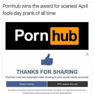 LOL: Pornhub wins the award for scariest April  fools day prank of all time  Porn hub  THANKS FOR SHARING  Pornhub now has automatic video sharing to your social media accounts  Thanks Pornhub!  WTF, reverse this nowl  No need to manually share your video to your friends and family ever again because this new  revolutionary sharing feature does it for you! Automatically LOL