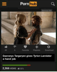 Somewhat old but mostly gold: PornhubC  Remove Ads  45  Favorite Playlists Download  Daenerys Targaryen gives Tyrion Lannister  a hand job  2,366 VIEWS  曲88% Somewhat old but mostly gold