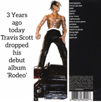 Which is your favorite song⁉️ where were you when this came out❓comment ⬇️ Follow @bars for more ➡️ DM 5 FRIENDS: pornography  oh my dis side  3500  wasted  90210  pray 4 love  nightcrawler  3 Years  ago  today  Travis Scott  dropped  his  debut  album  'Rodeo  piss on your grave  antidote  impossible  maria i'm drunk  flying high  i can tell  apple pie  &2015 Epic Records, a division of Sony  Music Entortainment/Distrbuted by Epic Records  division of Sony Music Entertainment / 550  Madison Avenue, Now York, NY 10022-3211  Epic and Reg. U.S. Pat. & Tm. Off Marca  egistrada. /WARNING: All Rights Reserved  Unauthorized duplication is a violation of  pplicable laws. FBI Anti-Piracy Warning  Unauthorized copying is punishable under  ederal taw. 88875065202  8 88750 652027 Which is your favorite song⁉️ where were you when this came out❓comment ⬇️ Follow @bars for more ➡️ DM 5 FRIENDS