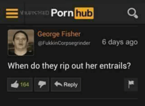 Her, Hub, and Rip: -.  Pornrus  hub  George Fisher  @FukkinCorpsegrinder  6 days ago  When do they rip out her entrails?  164 Reply