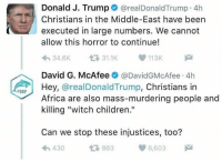 "Memes, 🤖, and Witch: PORP  Donald J. Trump  arealDonald Trump 4h  Christians in the Middle-East have been  executed in large numbers. We cannot  allow this horror to continue!  113K  34.6K  David G. McAfee  @David GMcAfee 4h  Hey,  @real Donald Trump, Christians in  Africa are also mass-murdering people and  killing ""witch children.""  Can we stop these injustices, too?  6,603  430  863 Lol"