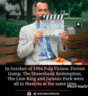 gump: Porrest Gump  Cm Don Brgess  10-25.93  In October of 1994 Pulp Fiction, Forrest  Gump, The Shawshank Redemption,  The Lion King and Jurassic Park were  all in theatres at the same time  eira World  @ weirdworldinsta