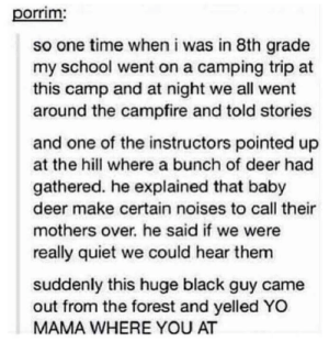 Deer, School, and Yo: porrim  so one time when i was in 8th grade  my school went on a camping trip at  this camp and at night we all went  around the campfire and told stories  and one of the instructors pointed up  at the hill where a bunch of deer had  gathered. he explained that baby  deer make certain noises to call their  mothers over, he said if we were  really quiet we could hear them  suddenly this huge black guy came  out from the forest and yelled YO  MAMA WHERE YOU AT Deer Mama.