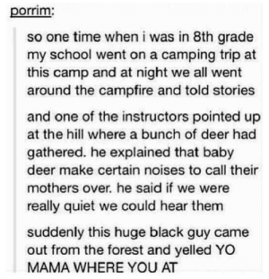 Deer, Omg, and School: porrim  so one time when i was in 8th grade  my school went on a camping trip at  this camp and at night we all went  around the campfire and told stories  and one of the instructors pointed up  at the hill where a bunch of deer had  gathered. he explained that baby  deer make certain noises to call their  mothers over. he said if we were  really quiet we could hear them  suddenly this huge black guy came  out from the forest and yelled YO  MAMA WHERE YOU AT Be sure to listen closelyomg-humor.tumblr.com