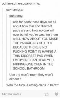 """Dank, 🤖, and Pad: porrim-Somme-sugar-on-me:  lock-la mora:  duhperc  ads for pads these days are all  about how thin and discreet  pads are and how no one will  ever be tell you're wearing them  WELL HOW ABOUT YOU MAKE  THE PACKAGING QUIETER  BECAUSE THERE'S NO  FUCKING POINT IN HAVING A  THIN DISCREET PAD WHEN  EVERYONE CAN HEAR YOU  RIPPING ONE OPEN IN THE  SCHOOL BATHROOM  Use the men's room they won't  expect it  """"Who the fuck is eating chips in here?'  147,952 notes Who the FUCK is eating chips in here?!"""