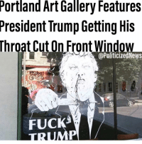 Funny, Memes, and Death: Portland Art Gallery Features  President Trump Getting His  @PoliticizedNews  FUCK What's funny is the artist took the piece down after numerous death threats. WINNING. Via @politicizednews