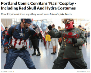the-dresden-files:  thinksquad:  http://www.dailywire.com/news/21354/portland-comic-con-bans-nazi-cosplay-including-red-emily-zanotti#exit-modal  Good : Portland Comic Con Bans 'Nazi' Cosplay -  Including Red Skull And Hydra Costumes  Rose City Comic Con says they won't even tolerate fake Nazis.  Wikimedis Commone  By EMILY ZANOTTI  September 20, 2017 the-dresden-files:  thinksquad:  http://www.dailywire.com/news/21354/portland-comic-con-bans-nazi-cosplay-including-red-emily-zanotti#exit-modal  Good