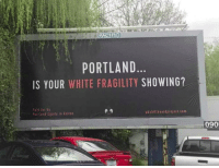 Okay, White, and Portland: PORTLAND  IS YOUR WHITE FRAGILITY SHOWING?  Paid for by  Portland Equity in Action  pdxbillboardproject.com  090