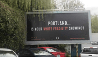 Racism, White, and Hatred: PORTLAND  IS YOUR WHITE FRAGILITY SHOWING?  pdxbillboardproject.com  Portland Equity in Action  09067