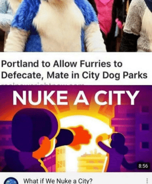 Wake the fuck up samurai: Portland to Allow Furries to  Defecate, Mate in City Dog Parks  NUKE A CITY  8:56  What if We Nuke a City? Wake the fuck up samurai