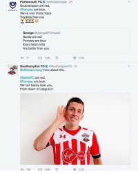 Beef, Beef, and Memes: Portsmouth FC  eofficialpompey 2h  Southampton are red,  are blue  #Pompey  We've won more major  Trophies than you  George  @Georges FCHowell  Saints are red  Pompey are blue  Even Aston Villa  Are better than you  1.5K  71  t 1,2K  sy Southampton FCO SouthamptonFC 1h  G @official pompey How about this  #SaintsFC are red  #Pompey are blue  We can barely hear you,  From down in League 2!  22K Southampton vs. Portsmouth Twitter beef😂