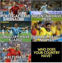 Neymar, Soccer, and Argentina: PORTUGAL HAVE ARGENTINA HAVE  MESSI  RONALDO  FCBAFAS  URUGUAY HAVE  BRAZIL HAVE  SUAREZ  NEYMAR  WHO DOES  YOUR COUNTRY  HAVE?  WALES HAVE  BALE Who does your country have?