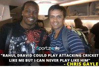 "Memes, Cricket, and Never: portzHAIki  ""RAHUL DRAVID COULD PLAY ATTACKING CRICKET  LIKE ME BUT I CAN NEVER PLAY LIKE HIM""  CHRIS GAYLE Once Chris Gayle said this on Rahul Dravid"
