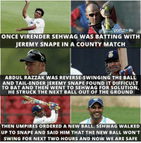 Memes, Match, and 🤖: portzw Iki  ONCE VIRENDER SEH WAG WAS BATTING WITH  JEREMY SNAPE IN A COUNTY MATCH  ABDUL RAZZAK WAS REVERSE-SWINGING THE BALL  AND TAIL-ENDER IEREMY SNAPE FOUND IT DIFFICULT  TO BAT AND THEN WENT TO SEHWAG FOR SOLUTION  HE STRUCK THE NEXT BALL OUT OF THE GROUND  SportA  THEN UMPIRES OR DERED A NEW BALL. SEHWAG WALKED  UP TO SNAPE AND SAID HIM THAT THE NEW BALL WON'T  SWING FOR NEXT TWO HOURS AND NOW WE ARE SAFE