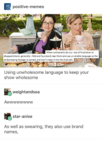 """Memes, Good, and Star: positive-memes  25  When contestants do cry-out of frustration or  disappointment, generally-Mel and Sue stand near them and use un-airable language so the  embarrassing footage is tainted, and won't make it into the final edit.  Using unwholesome language to keep your  show wholesome  weightandsea  star-anise  As well as swearing, they also use brand  names <p>Chaotic good via /r/wholesomememes <a href=""""https://ift.tt/2JnJDIA"""">https://ift.tt/2JnJDIA</a></p>"""