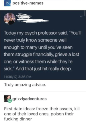 "Advice, Fucking, and Memes: positive-memes  hapry  Today my psych professor said, ""You'll  never truly know someone well  enough to marry until you've seen  them struggle financially, grieve a lost  one, or witness them while they're  sick."" And that just hit really deep.  11/30/17, 3:36 PM  Truly amazing advice  grizzlyadventures  First date ideas: freeze their assets, kill  one of their loved ones, poison their  fucking dinner First Date Ideas"