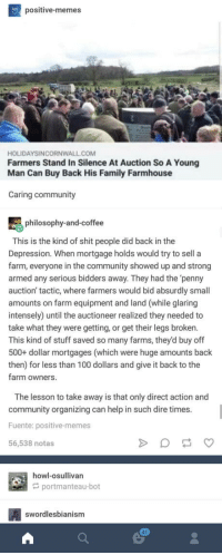 laughoutloud-club:  Nicest thing Ive read in a while: positive-memes  HOLIDAYSINCORNWALL COM  Farmers Stand In Silence At Auction So A Young  Man Can Buy Back His Family Farmhouse  Caring community  philosophy-and-coffee  This is the kind of shit people did back in the  Depression. When mortgage holds would try to sell a  farm, everyone in the community showed up and strong  armed any serious bidders away. They had the 'penny  auction' tactic, where farmers would bid absurdly small  amounts on farm equipment and land (while glaring  intensely) until the auctioneer realized they needed to  take what they were getting, or get their legs brokern  This kind of stuff saved so many farms, they'd buy off  500+ dollar mortgages (which were huge amounts back  then) for less than 100 dollars and give it back to the  farm owners  The lesson to take away is that only direct action and  community organizing can help in such dire times  Fuente: positive-memes  56,538 notas  howl-osullivan  portmanteau-bot  swordlesbianism  41 laughoutloud-club:  Nicest thing Ive read in a while