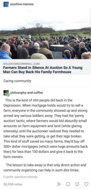Wholesome farmers: positive-memes  HOLIDAYSINCORNWALL.COM  Farmers Stand In Silence At Auction So A Young  Man Can Buy Back His Family Farmhouse  Caring community  philosophy-and-coffee  This is the kind of shit people did back in the  Depression. When mortgage holds would try to sell a  farm, everyone in the community showed up and strong  armed any serious bidders away. They had the 'penny  auction' tactic, where farmers would bid absurdly small  amounts on farm equipment and land (while glaring  intensely) until the auctioneer realized they needed to  take what they were getting, or get their legs broken.  This kind of stuff saved so many farms, they'd buy off  500+ dollar mortgages (which were huge amounts back  then) for less than 100 dollars and give it back to the  farm owners.  The lesson to take away is that only direct action and  community organizing can help in such dire times.  Fuente: positive-memes  56,538 notas Wholesome farmers