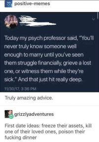 "Advice, Dank, and Fucking: positive-memes  Today my psych professor said, ""You'll  never truly know someone well  enough to marry until you've seen  them struggle financially, grieve a lost  one, or witness them while they're  sick."" And that just hit really deep.  11/30/17, 3:36 PM  Truly amazing advice  grizzlyadventures  First date ideas: freeze their assets, kill  one of their loved ones, poison their  fucking dinner <p>Pro tip! via /r/dank_meme <a href=""https://ift.tt/2LaWgaQ"">https://ift.tt/2LaWgaQ</a></p>"
