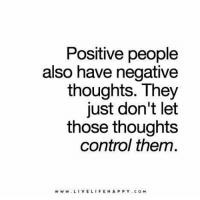 "Positive people  also have negative  thoughts. They  just don't let  those thoughts  control them.  w w w. VEL  HA P P Y c o M  LIFE ""Positive people also have negative thoughts. They just don't let those thoughts control them."""