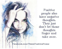 Positive  people also  have negative  thoughts.  They just  don't let those  thoughts  linger and  take over.  acebook.com/Think Positi Positive people also have negative thoughts! They just don't let the thoughts linger and take over.