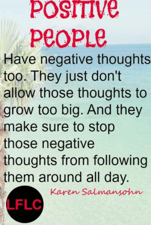 Life, Memes, and 🤖: POSITIVE  PEOPLE  Have negative thoughts  too. They just don't  allow those thoughts to  grow too big. And they  make sure to stop  those negative  thoughts from following  them around all day.  Karen Salmansohn  LFLC Lynda Field Life Coach