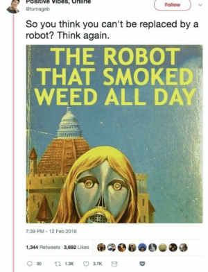 meirl: Positive Vibes, Online  , @turnageb  Follovw  So you think you can't be replaced by a  robot? Think again.  THE ROBOT  THAT SMOKED  WEED ALL DAY  liz  7:39 PM-12 Feb 2018  1,344 Retweets 3,692 Likes meirl