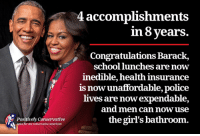 """He """"accomplished"""" a lot more than that but you can only fit so many failures on one meme. - RW: Positively Conservative  ews for the conservative american  4 accomplishments  in 8 years.  Congratulations Barack,  school lunches are now  inedible, health insurance  is unaffordable, police  now lives are nowexpendable,  and men can now use  the girl's bathroom. He """"accomplished"""" a lot more than that but you can only fit so many failures on one meme. - RW"""