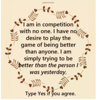 Memes, The Game, and Friendship: positiveresult  I am in competition  with no one. I have no  SE desire to play the  game of being better  than anyone. I am  simply trying to be  a  etter than the person  I  was yesterday.  Type Yes if you agree. Tag friends Check out all of my prior posts⤵🔝 Positiveresult positive positivequotes positivity life motivation motivational love lovequotes relationship lover hug heart quotes positivequote positivevibes kiss king soulmate girl boy friendship dream adore inspire inspiration couplegoals partner