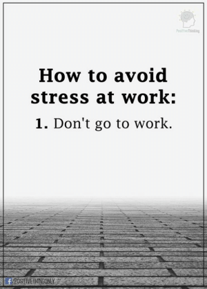 Memes, Work, and How To: PositiveThining  How to avoid  stress at work:  1. Don't go to work.  F/POSTVETHNGONLY