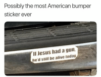 "Alive, Jesus, and Memes: Possibly the most American bumper  sticker ever  If Jesus had a gun  he'd still be alive today <p>2nd amendment via /r/memes <a href=""http://ift.tt/2AxT4oS"">http://ift.tt/2AxT4oS</a></p>"