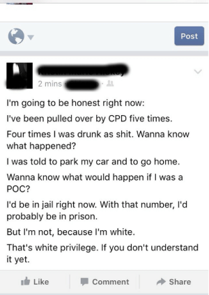 Drunk, Jail, and Shit: Post  2 mins  I'm going to be honest right now:  I've been pulled over by CPD five times.  Four times I was drunk as shit. Wanna know  what happened?  I was told to park my car and to go home.  Wanna know what would happen if I was a  POC?  I'd be in jail right now. With that number, I'd  probably be in prison  But I'm not, because I'm white  That's white privilege. If you don't understand  it yet.  Like  Share  Comment memehumor:  You're right, you should be in jail.