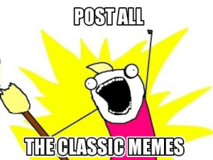 When you start to see classic memes again: POST ALL  THE CLASSIC MEMES When you start to see classic memes again