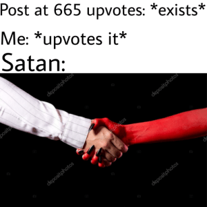 Begin the ritual: Post at 665 upvotes: *exists*  Me: *upvotes it*  Satan:  oh  do  bo Begin the ritual