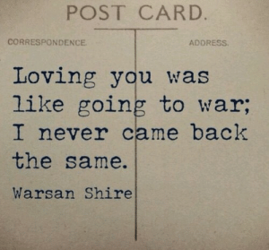 shire: POST CARD.  CORRESPONDENCE  ADDRESS  Loving you was  like going to war;  I never came back  the same.  Warsan Shire