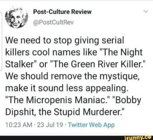 "Good idea: Post-Culture Review  @PostCultRev  We need to stop giving serial  killers cool names like ""The Night  Stalker"" or ""The Green River Killer.""  We should remove the mystique  make it sound less appealing.  ""The Micropenis Maniac."" ""Bobby  Dipshit, the Stupid Murderer.""  10:23 AM 23 Jul 19 Twitter Web App  ifunny.co Good idea"