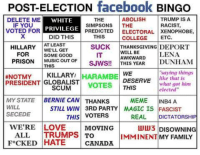 "College, Memes, and Prison: POST-ELECTION  facebook  BINGO  ABOLISH  TRUMP IS A  DELETE ME  THE  WHITE  RACIST  IF YOU  SIMPSONS  THE  PRIVILEGE  OR VOTED PREDICTED  ELECTORAL XENOPHOBE,  DID THIS  THIS  ETC.  COLLEGE  HILLARY  AT LEAST  WELL GET  SUCK  THANKSGIVING DEPORT  WILL BE  LENA  FOR  SOME GOOD  AWKWARD  PRISON  MUSIC OUT OF  SJWS!!  IS YEAR  DUNHAM  THIS  ENOTMY KILLARY  WE  ""saying things  I HARAMBE  like is  PRESIDENT GLOBALIST  DESERVE  what got him  SCUM  VOTES  THIS  elected""  MY STATE  BERNIE CAN THANKs  MEME  IN A  WILL  STILL WIN 3RD PARTY MAGIC IS FASCIST  THIS VOTERS  SECEDE  REAL DICTATORSHIP  WERE LOVE  MOVING  LULU3 DISOWNING  ALL TRUMPS TO  IMMINENT MY FAMILY  F*CK ED HATE CANADA I've seen it all"