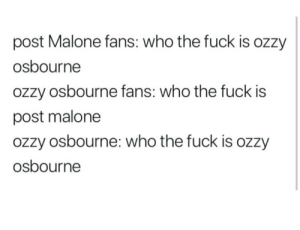 malone: post Malone fans: who the fuck is ozzy  osbourne  ozzy osbourne fans: who the fuck is  post malone  ozzy osbourne: who the fuck is ozzy  osbourne