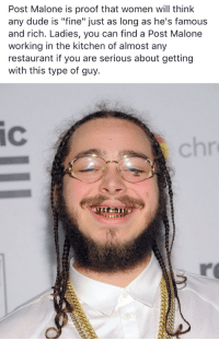 """Post Malone: Post Malone is proof that women will think  any dude is """"fine"""" just as long as he's famous  and rich. Ladies, you can find a Post Malone  working in the kitchen of almost any  restaurant if you are serious about getting  with this type of guy.  IC"""