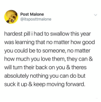 Fucking, Love, and Post Malone: Post Malone  @itsposttmalone  hardest pili had to swallow this year  was learning that no matter how good  you could be to someone, no matter  how much you love them, they can &  will turn their back on you & theres  absolutely nothing you can do but  suck it up & keep moving forward. ouch the truth of this fucking ouches