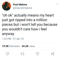 "Oh: Post Malone  @itsposttmalone  ""oh ok"" actually means my heart  just got ripped into a million  pieces but i won't tell you because  you wouldn't care how i feel  anyway  1:22 PM 27 Apr 18  19.9K Retweets 44.2K Likes"