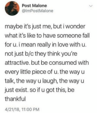 Love, Post Malone, and Mean: Post Malone  @lmPostMalone  maybe it's just me, but i wonder  what it's like to have someone fal  for u. i mean really in love with u  not just b/c they think you're  attractive. but be consumed withh  every little piece of u. the way u  talk, the way u laugh, the way u  just exist. so if u got this, be  thankful  4/21/18, 11:00 PM