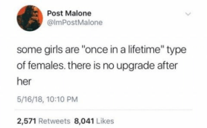 "Girls, Post Malone, and Lifetime: Post Malone  @lmPostMalone  some girls are ""once in a lifetime"" type  of females. there is no upgrade after  her  5/16/18, 10:10 PM  2,571 Retweets 8,041 Likes ."