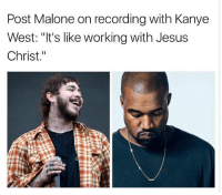 "Jesus, Kanye, and Memes: Post Malone on recording with Kanye  West: ""It's like working with Jesus  Christ."" postmalone on recording with kanyewest"