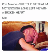 Post Malone, Heart, and She: Post Malone SHE TOLD ME THAT IM  NOT ENOUGH & SHE LEFT ME WITH  A BROKEN HEART  Me: