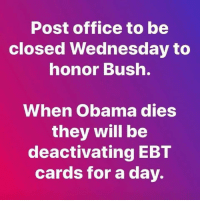 Memes, Obama, and Post Office: Post office to be  closed Wednesday to  nonor Bush.  When Obama dies  they will be  deactivating EBT  cards for a day.